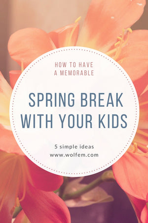 How to Have a Memorable Spring Break with Your Kids