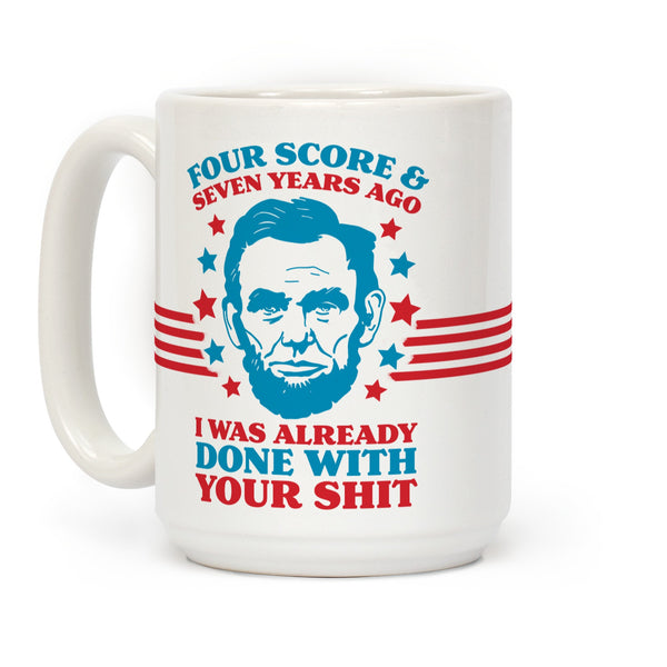 Four Score & Seven Years Ago I Was Already Done With Your Shit Ceramic Coffee Mug by LookHUMAN