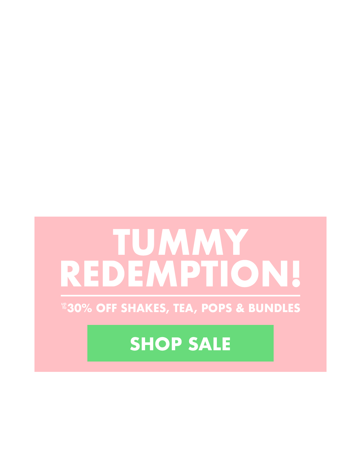 TUMMY REDEMPTION! - Up to 30% off Shakes, Tea, Lollipops & Bundles - SHOP NOW