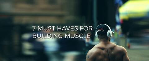 7 Must Haves For Building Muscle