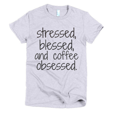 STRESSED, BLESSED, COFFEE OBSESSED TEE