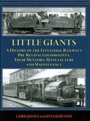 LITTLE GIANTS  A History of the Ffestiniog Railway's Pre-Revival Locomotives, Their Mentors, Manufacture and Maintenance