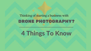 Starting A Drone Photography Business? 4 Things You Should Do