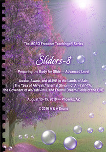 "Sliders 8 Handbook: Preparing the Body for Slide — Advanced Level. Awake, Aware, and ALIVE in the Lands of Aah: The ""Sea of Ah'-yah,"" Eternal Stream of Ah-yah-YA', the Covenant of Ah-yah-RhU', and Eternal Dream-Fields of the ONE"