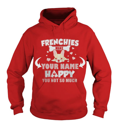 <YOUR NAME>FRENCHIES MAKE YOUR NAME HAPPY. YOU - NOT SO MUCH