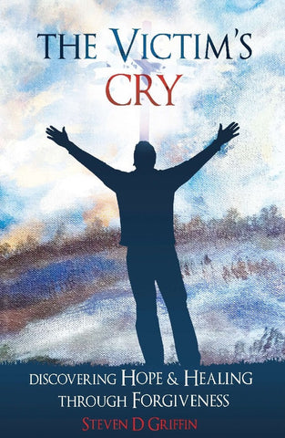 The Victim's Cry: Discovering Hope and Healing through Forgiveness