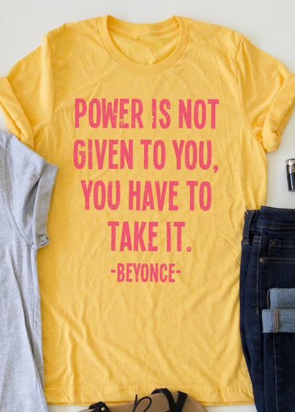 Power Is Not Given To You. You Have To Take It. tee