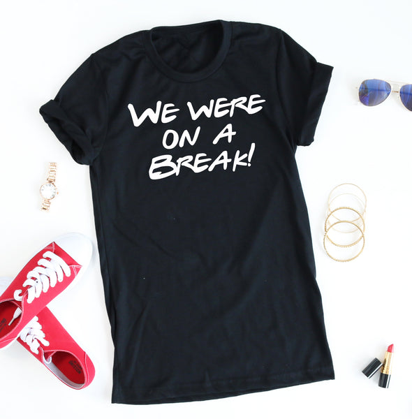 We Were On A Break tee