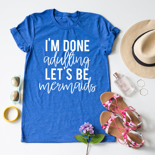 I'm Done Adulting, Let's Be Mermaids tee