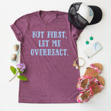 But First, Let Me Overreact. tee