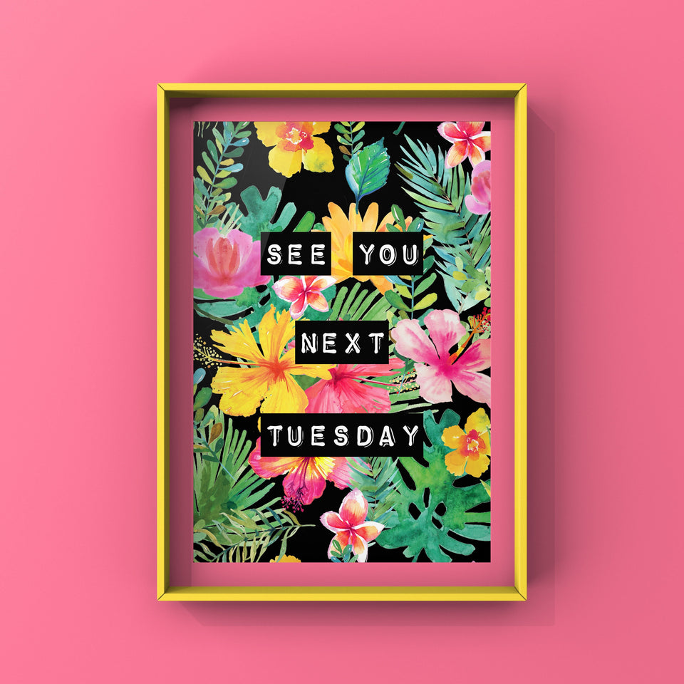 See You Next Tuesday (Floral) Print