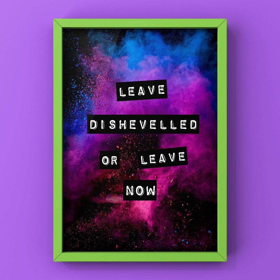 Leave Dishevelled Or Leave Now Print