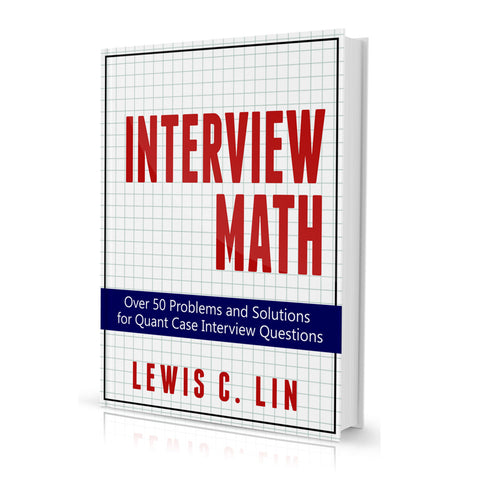 Interview Math: Over 50 Problems and Solutions for Quant Case Interview Questions (First Edition)
