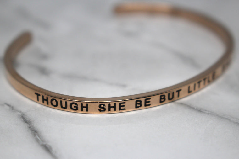 THOUGH SHE BE BUT LITTLE, SHE IS FIERCE* Cuff Bracelet- Rose Gold