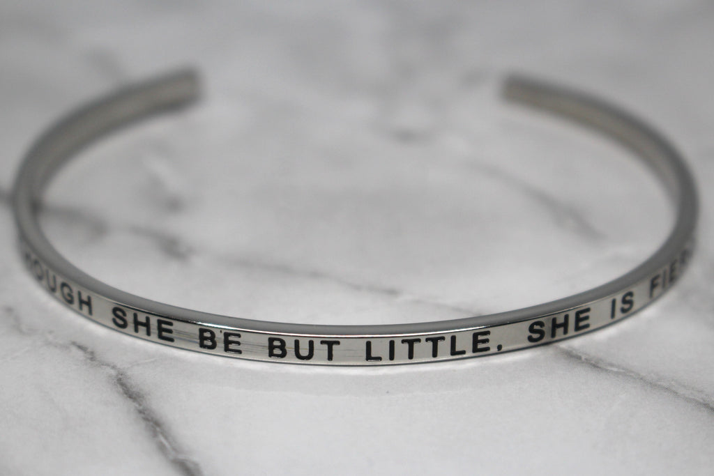 THOUGH SHE BE BUT LITTLE, SHE IS FIERCE* Cuff Bracelet- Silver