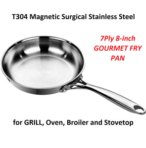 7Ply 8-inch GOURMET FRY PAN T304 Magnetic Surgical Stainless Steel  for GRILL, Oven, Broiler and Stovetop
