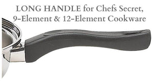 LONG HANDLE for Chefs Secret, 9-Element and 12-Element Cookware