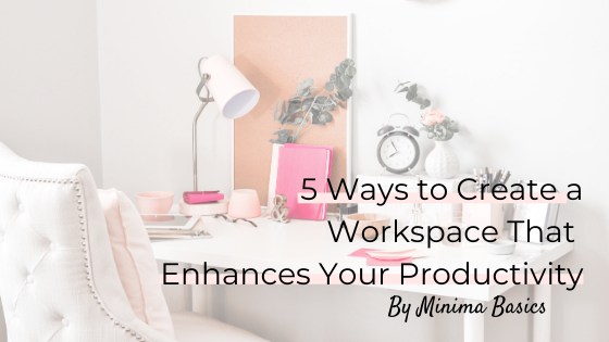 5 Ways to Create a Workspace That Enhances Your Productivity