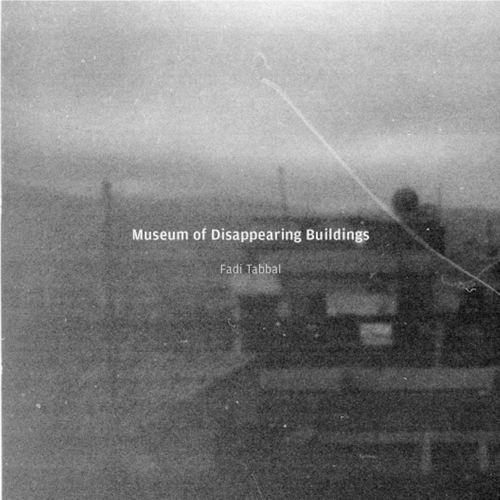 Fadi Tabbal 'Museum Of Disappearing Buildings' - Cargo Records UK