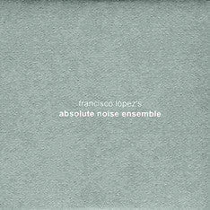 Fransisco Lopez's Absolute Noise Ensemble - Cargo Records UK
