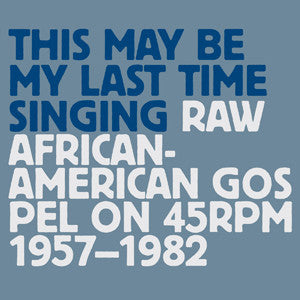 Various Artists 'This May Be My Last Time Singing : Raw African-American Gospel On 45rpm 1957-1982' - Cargo Records UK