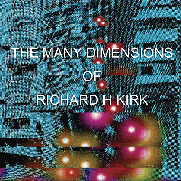 Richard H Kirk 'The Many Dimensions Of' - Cargo Records UK