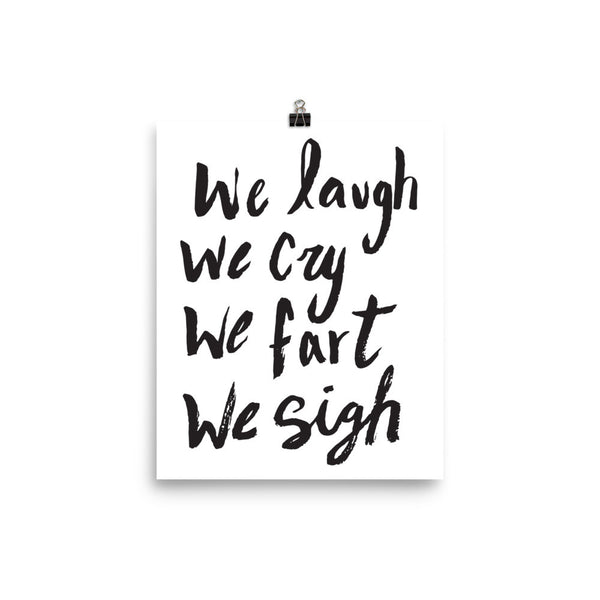 We Laugh, We Cry, We Fart, We Sigh Art Print