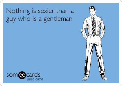 Nothing is sexier than a guy who is a gentleman