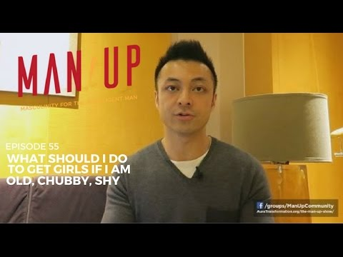 What Should I Do To Get Girls If I Am Old, Chubby, Shy - The Man Up Show, Ep. 55