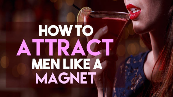 How To Attract Men Like A Magnet (without saying a word...)