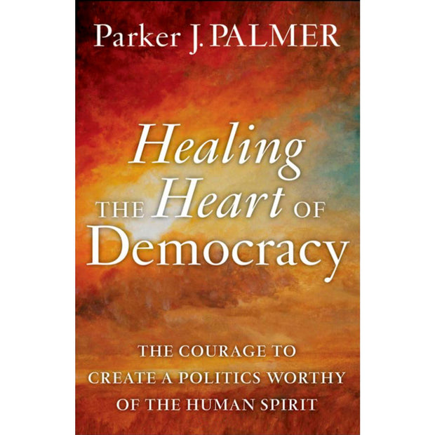 Healing The Heart Of Democracy: The Courage To Create The Courage to Create A Politics Worthy Of The Human Spirit