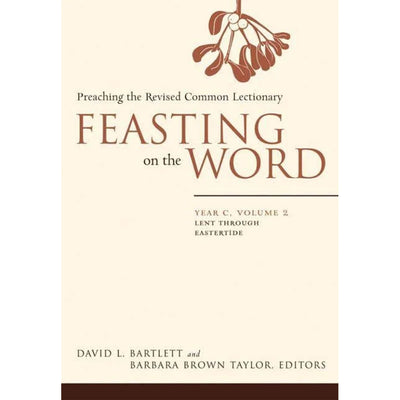 Feasting on the Word: Year C, Volume 2: Preaching the Revised Common Lectionary: Lent Through Eastertide
