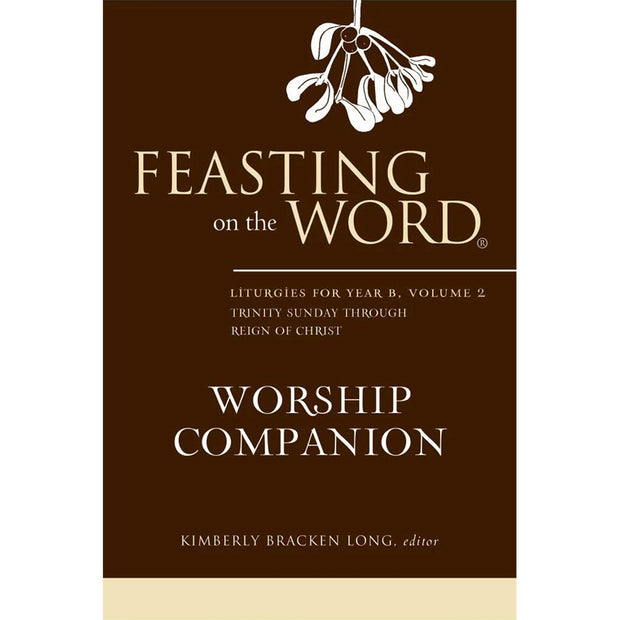 Feasting on the Word Worship Companion: Liturgies for Year B, Volume 2, Trinity Sunday Through Reign of Christ