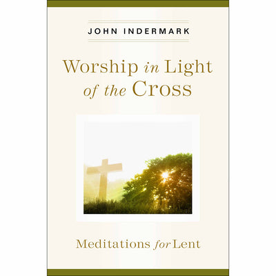 Worship in Light of the Cross: Meditations for Lent