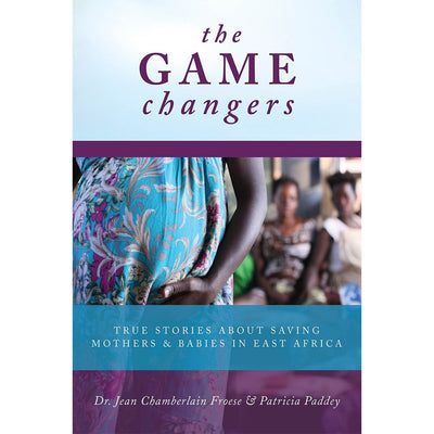 The Game Changers: True Stories About Saving Mothers and Babies in East Africa