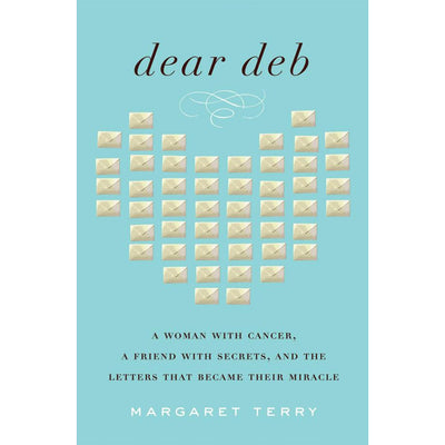 Dear Deb: A Woman With Cancer, A Friend With Secrets, And The Letters That Became Their Miracle