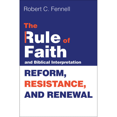 Rule of Faith and Biblical Interpretation, The: Reform, Resistance, and Renewal