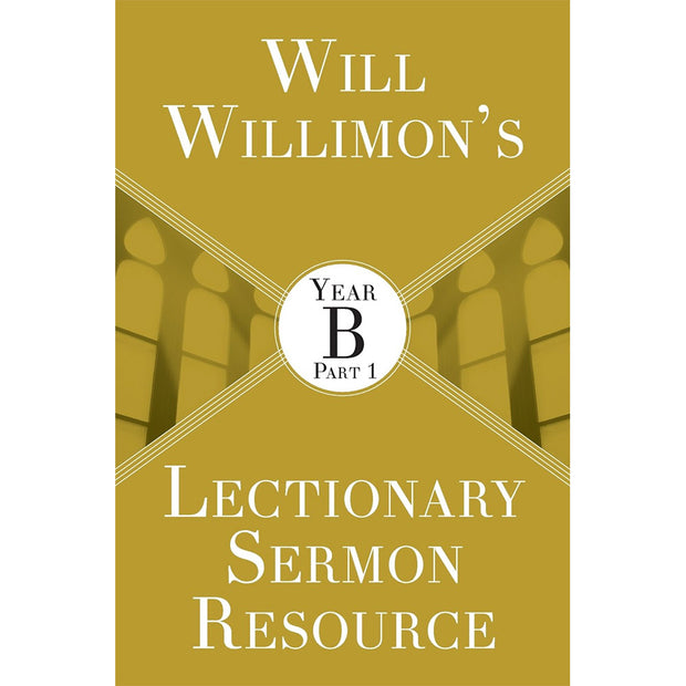 Will Willimon's Lectionary Sermon Resource: Year B, Volume 1