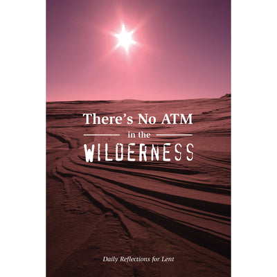 There's No ATM In The Wilderness: Daily Reflections For Lent