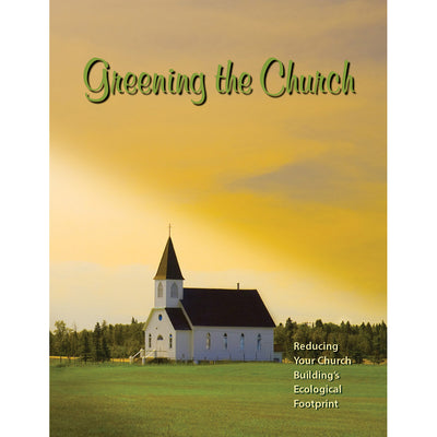 Greening the Church: Reducing Your Church Building's Ecological Footprint