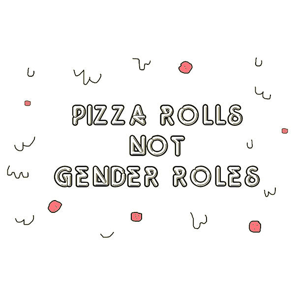 Pizza Rolls Not Gender Roles