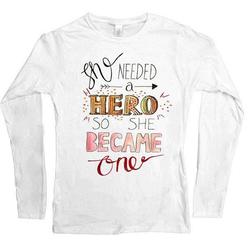 She Needed A Hero, So She Became One -- Women's Long-Sleeve