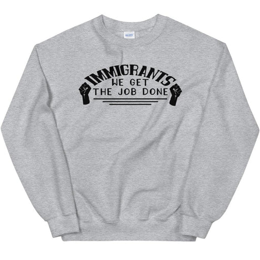 Immigrants We Get the Job Done -- Sweatshirt