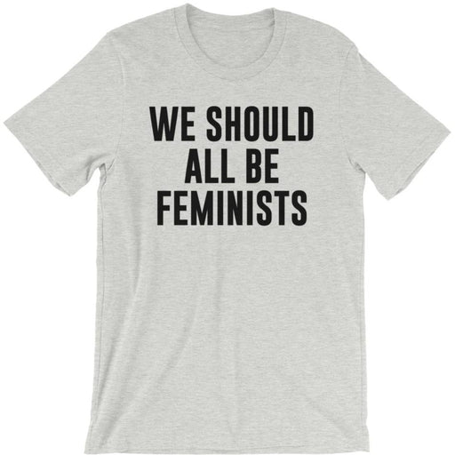 We Should All Be Feminists -- Unisex T-Shirt