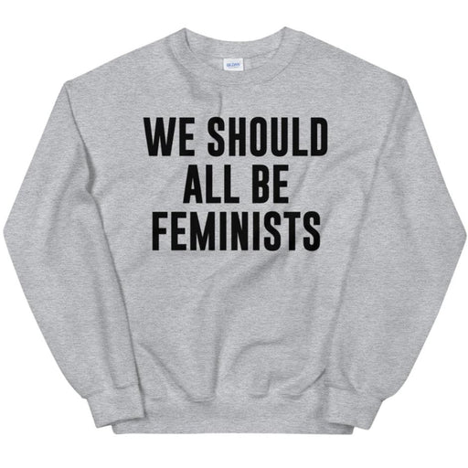 We Should All Be Feminists -- Sweatshirt