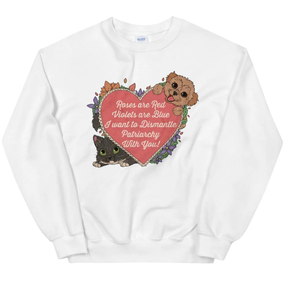 Roses Are Red, Violets Are Blue, I Want To Dismantle The Patriarchy With You -- Sweatshirt