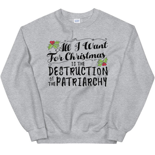 All I Want For Christmas Is The Destruction Of The Patriarchy -- Sweatshirt