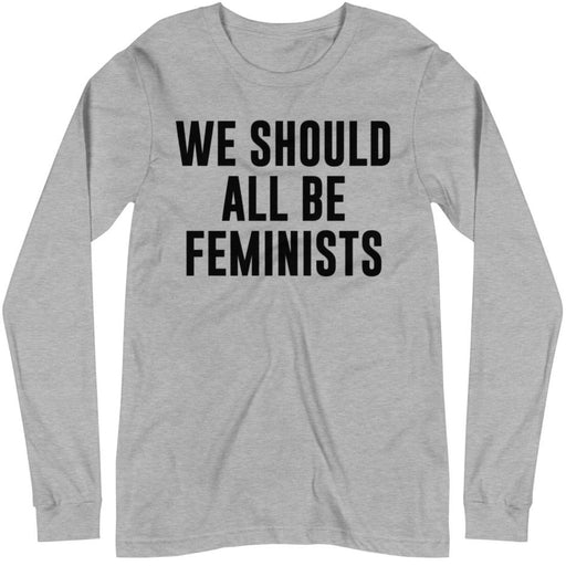 We Should All Be Feminists -- Unisex Long Sleeve