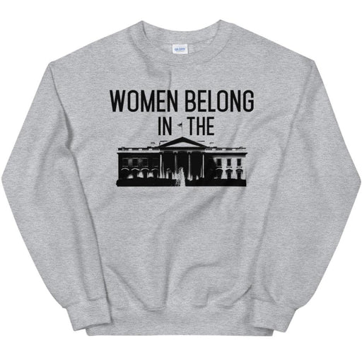 Women Belong In The White House -- Sweatshirt