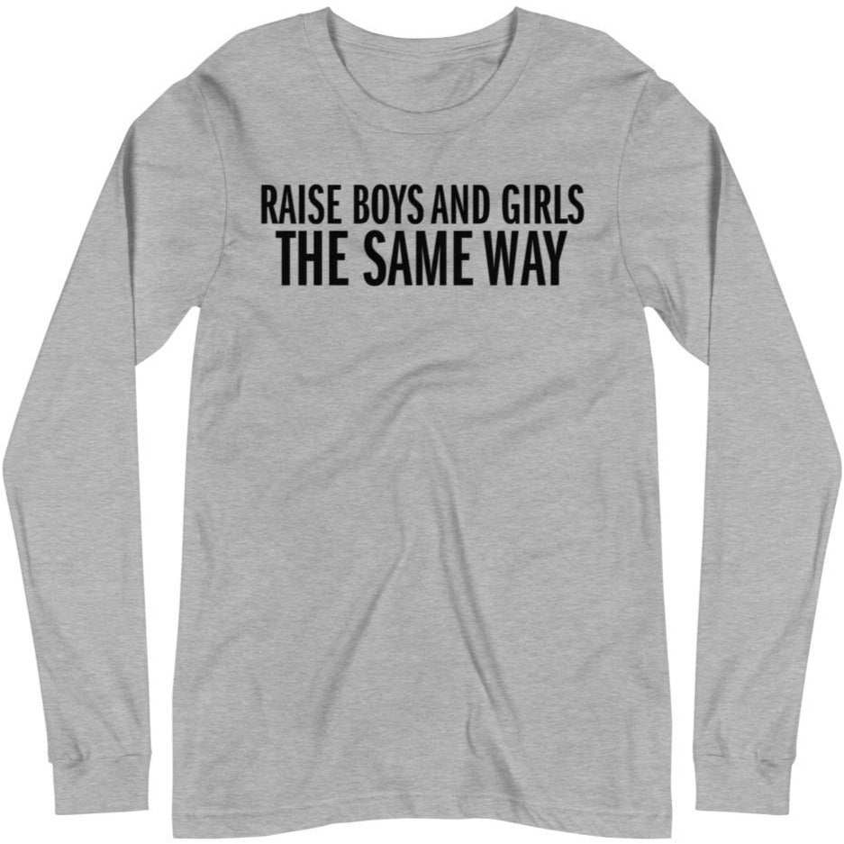 Raise Boys and Girls the Same Way -- Unisex Long Sleeve